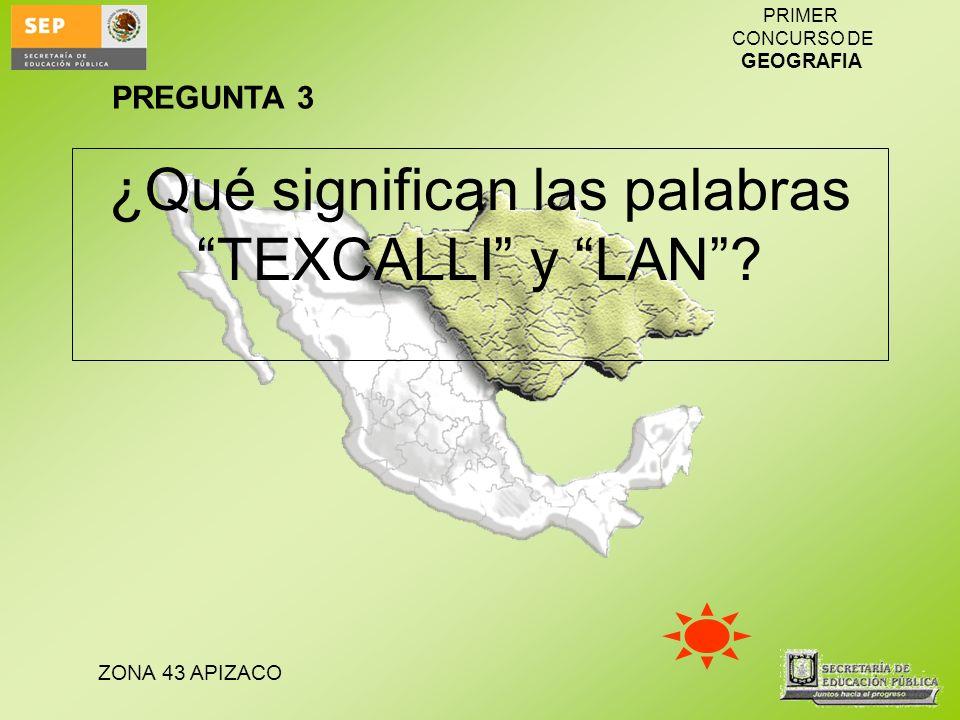 ZONA 43 APIZACO PRIMER CONCURSO DE GEOGRAFIA ¿Qué significan las palabras TEXCALLI y LAN? PREGUNTA 3
