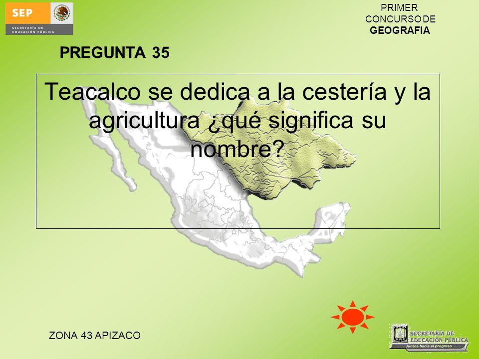 ZONA 43 APIZACO PRIMER CONCURSO DE GEOGRAFIA Teacalco se dedica a la cestería y la agricultura ¿qué significa su nombre? PREGUNTA 35