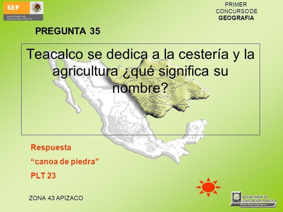 ZONA 43 APIZACO PRIMER CONCURSO DE GEOGRAFIA Teacalco se dedica a la cestería y la agricultura ¿qué significa su nombre? Respuesta canoa de piedra PLT