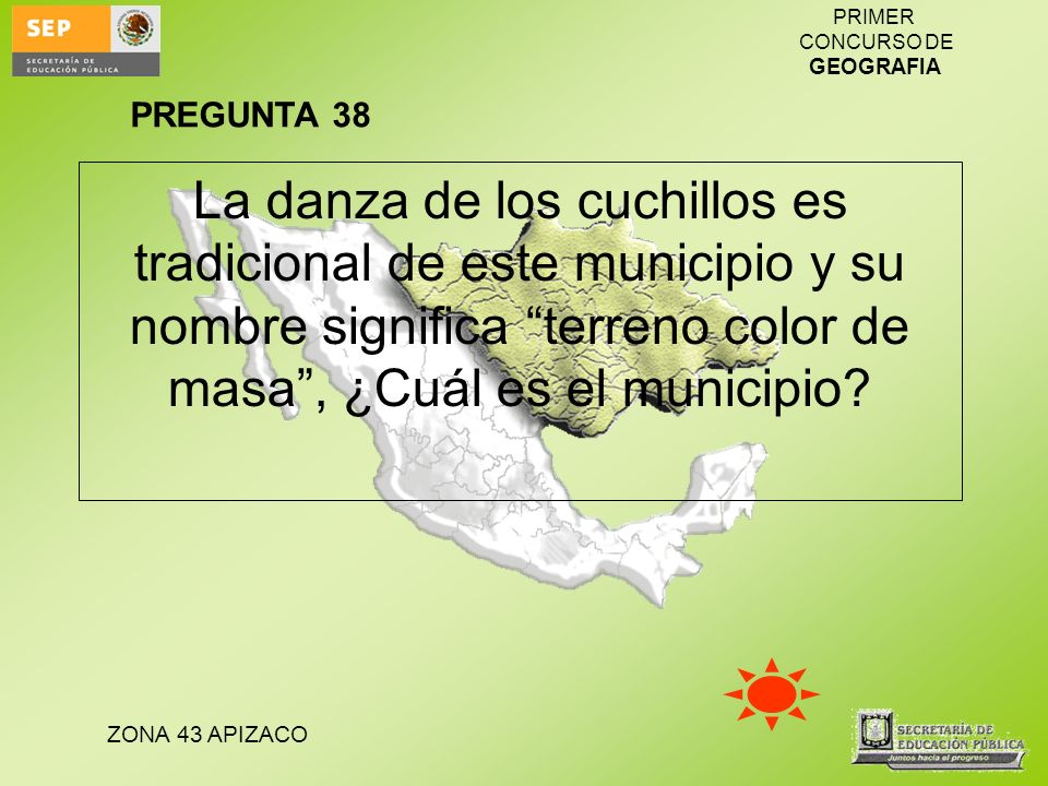 ZONA 43 APIZACO PRIMER CONCURSO DE GEOGRAFIA La danza de los cuchillos es tradicional de este municipio y su nombre significa terreno color de masa, ¿