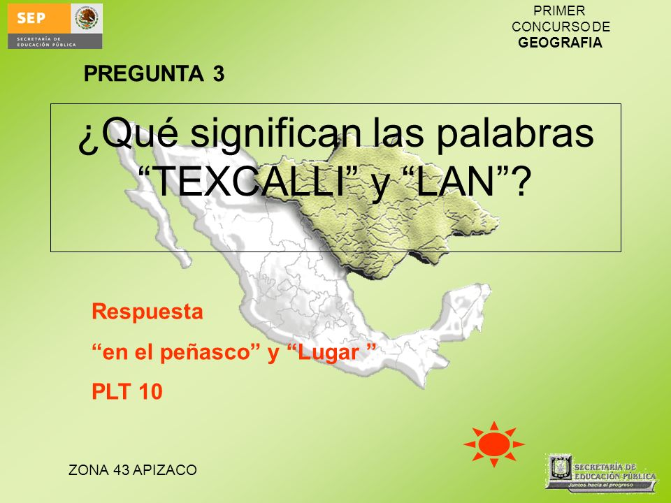 ZONA 43 APIZACO PRIMER CONCURSO DE GEOGRAFIA ¿Qué significan las palabras TEXCALLI y LAN? Respuesta en el peñasco y Lugar PLT 10 PREGUNTA 3