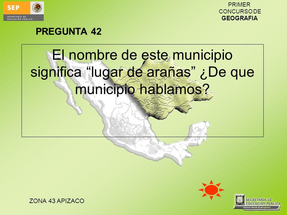 ZONA 43 APIZACO PRIMER CONCURSO DE GEOGRAFIA El nombre de este municipio significa lugar de arañas ¿De que municipio hablamos? PREGUNTA 42