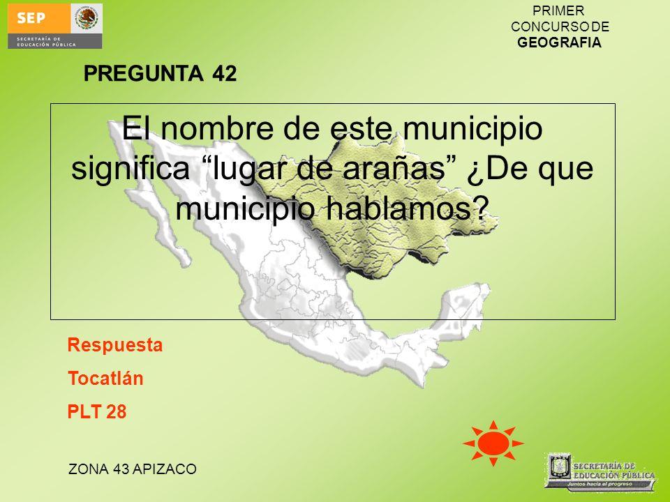 ZONA 43 APIZACO PRIMER CONCURSO DE GEOGRAFIA El nombre de este municipio significa lugar de arañas ¿De que municipio hablamos? Respuesta Tocatlán PLT