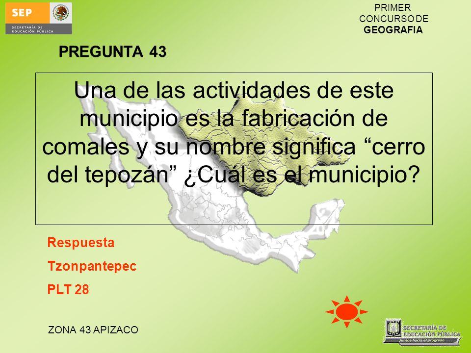 ZONA 43 APIZACO PRIMER CONCURSO DE GEOGRAFIA Una de las actividades de este municipio es la fabricación de comales y su nombre significa cerro del tep