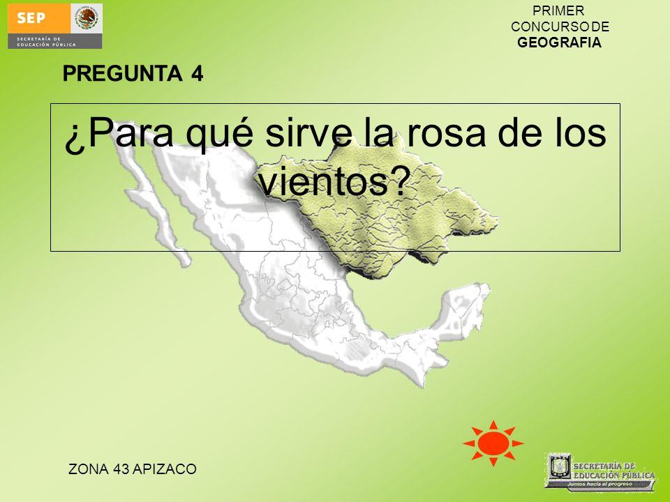 ZONA 43 APIZACO PRIMER CONCURSO DE GEOGRAFIA ¿Para qué sirve la rosa de los vientos? PREGUNTA 4