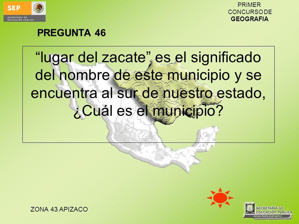 ZONA 43 APIZACO PRIMER CONCURSO DE GEOGRAFIA lugar del zacate es el significado del nombre de este municipio y se encuentra al sur de nuestro estado,