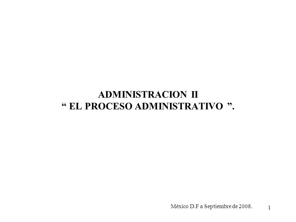 1 ADMINISTRACION II EL PROCESO ADMINISTRATIVO. México D.F a Septiembre de 2008.