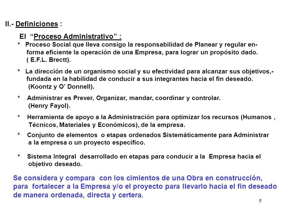 5 II.- Definiciones : El Proceso Administrativo : * Proceso Social que lleva consigo la responsabilidad de Planear y regular en- forma eficiente la op
