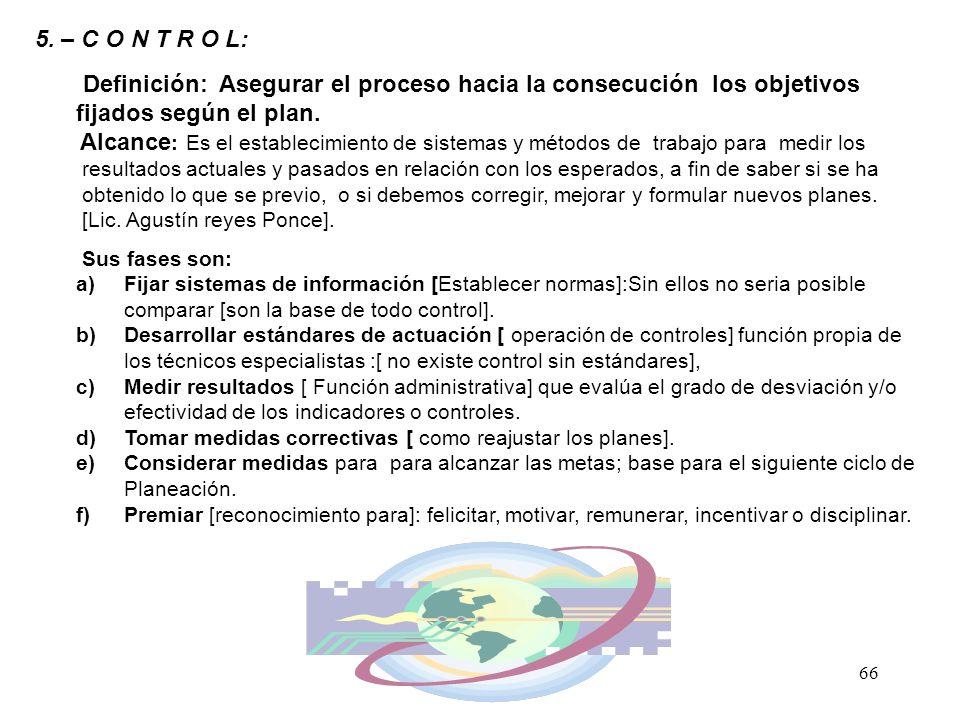 66 5. – C O N T R O L: Definición: Asegurar el proceso hacia la consecución los objetivos fijados según el plan. Alcance : Es el establecimiento de si