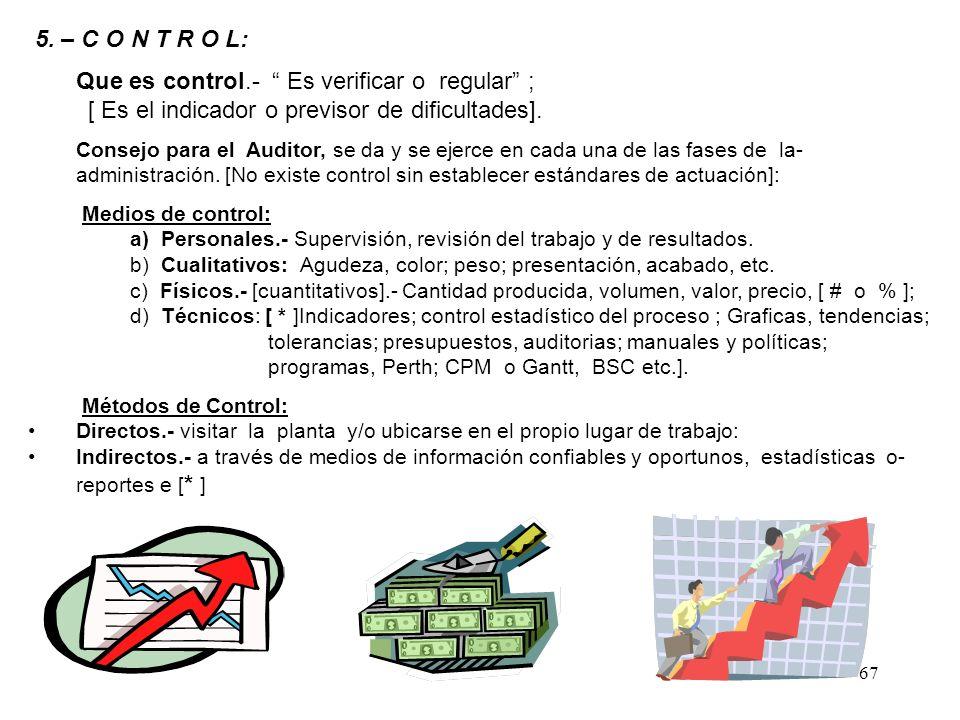 67 5. – C O N T R O L: Que es control.- Es verificar o regular ; [ Es el indicador o previsor de dificultades]. Consejo para el Auditor, se da y se ej
