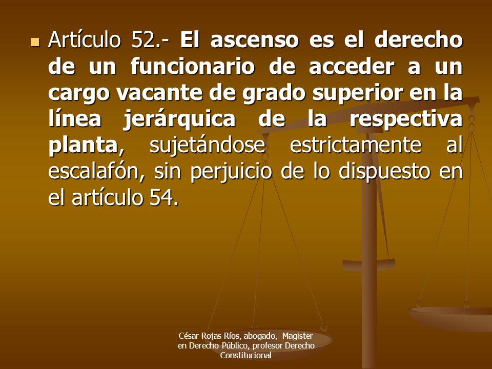 Artículo 52.- El ascenso es el derecho de un funcionario de acceder a un cargo vacante de grado superior en la línea jerárquica de la respectiva plant