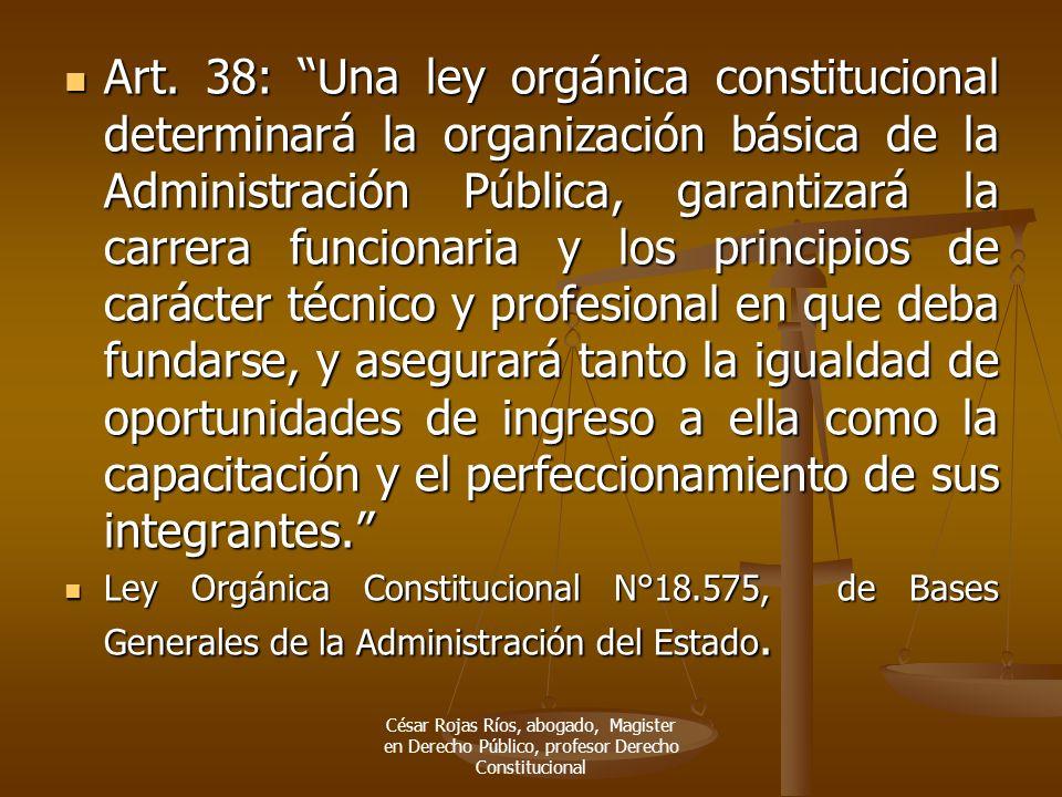 Art. 38: Una ley orgánica constitucional determinará la organización básica de la Administración Pública, garantizará la carrera funcionaria y los pri