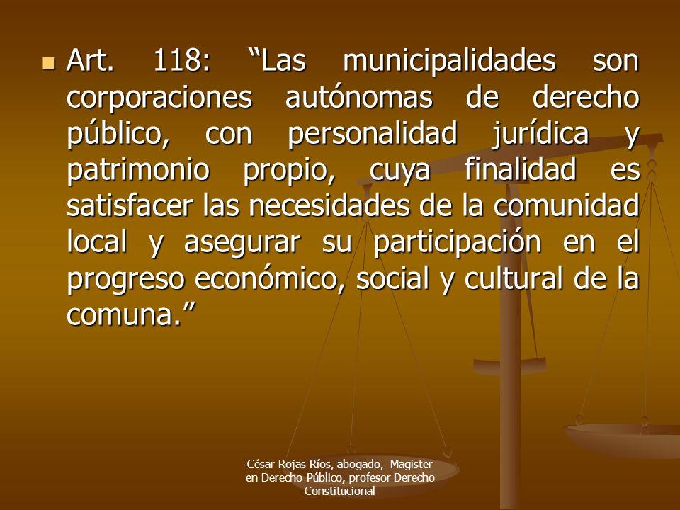 Art. 118: Las municipalidades son corporaciones autónomas de derecho público, con personalidad jurídica y patrimonio propio, cuya finalidad es satisfa