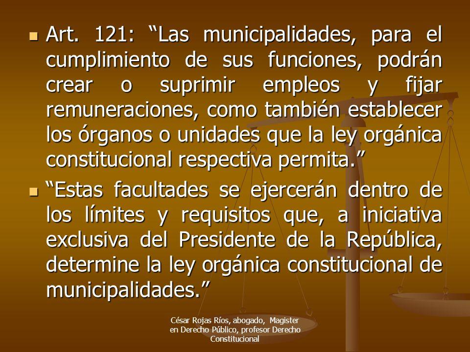 Art. 121: Las municipalidades, para el cumplimiento de sus funciones, podrán crear o suprimir empleos y fijar remuneraciones, como también establecer
