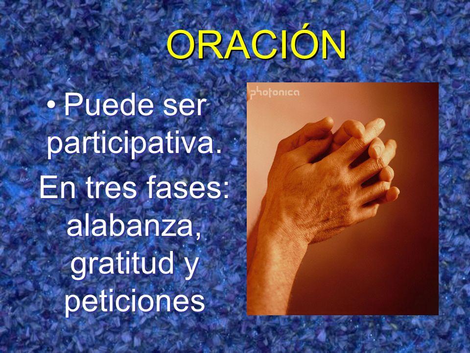 ORACIÓN Puede ser participativa. En tres fases: alabanza, gratitud y peticiones Puede ser participativa. En tres fases: alabanza, gratitud y peticione