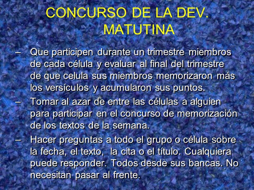 CONCURSO DE LA DEV. MATUTINA –Que participen durante un trimestre miembros de cada célula y evaluar al final del trimestre de que celula sus miembros
