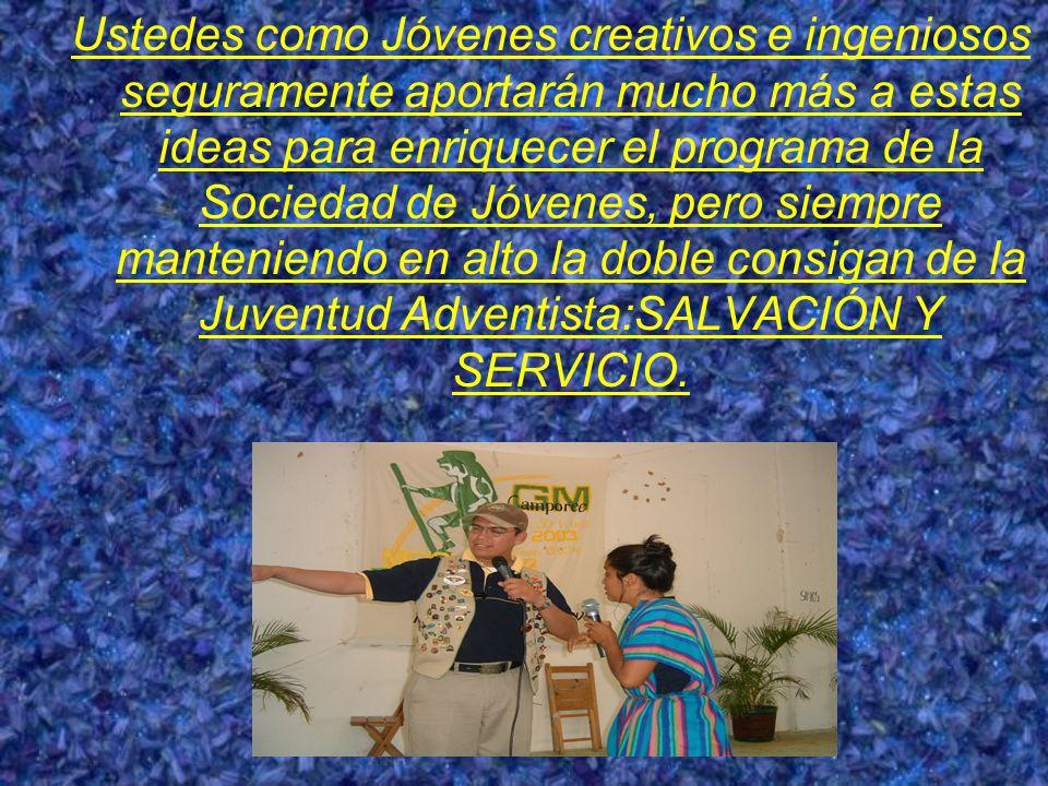 Ustedes como Jóvenes creativos e ingeniosos seguramente aportarán mucho más a estas ideas para enriquecer el programa de la Sociedad de Jóvenes, pero