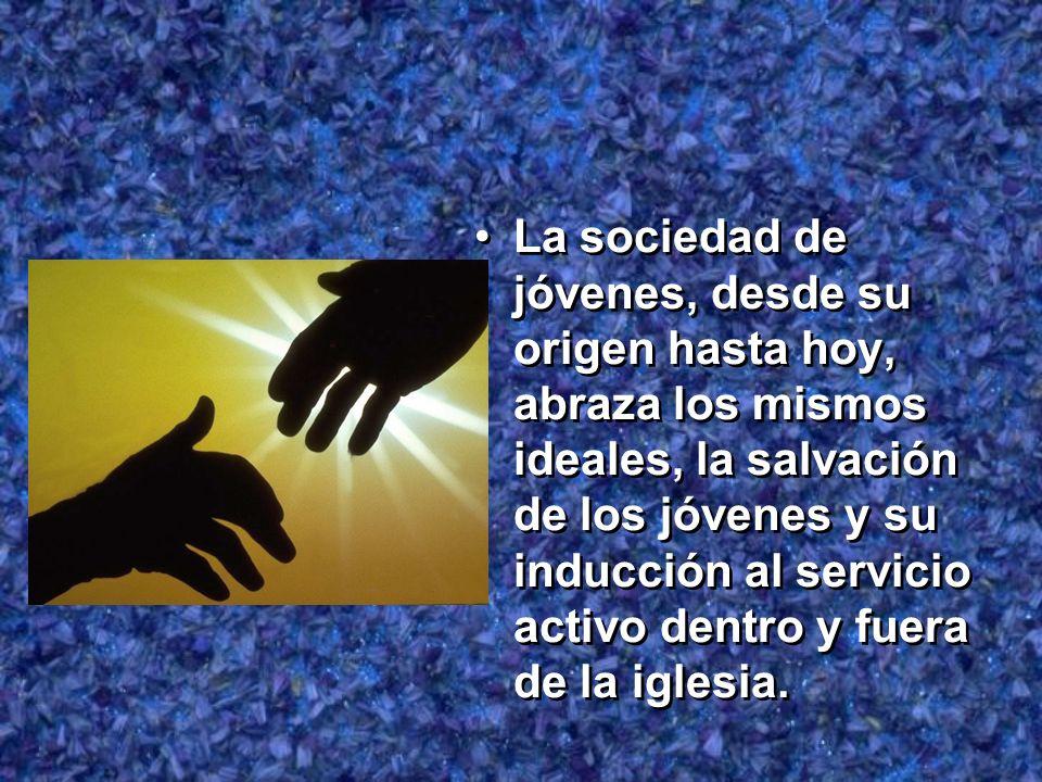 La sociedad de jóvenes, desde su origen hasta hoy, abraza los mismos ideales, la salvación de los jóvenes y su inducción al servicio activo dentro y f