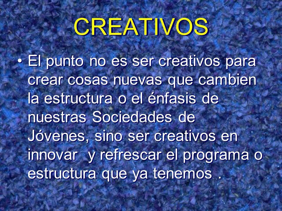 CREATIVOS El punto no es ser creativos para crear cosas nuevas que cambien la estructura o el énfasis de nuestras Sociedades de Jóvenes, sino ser crea