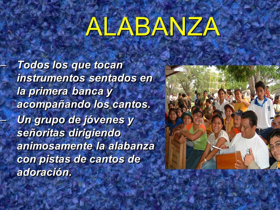 ALABANZA –Todos los que tocan instrumentos sentados en la primera banca y acompañando los cantos. –Un grupo de jóvenes y señoritas dirigiendo animosam