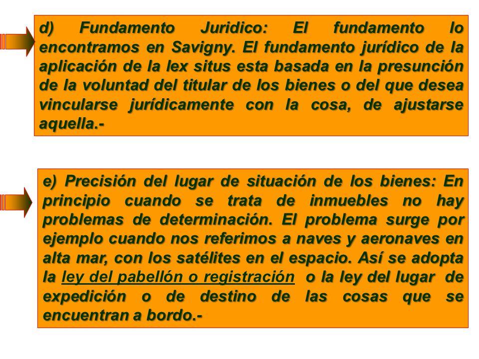 d) Fundamento Juridico: El fundamento lo encontramos en Savigny. El fundamento jurídico de la aplicación de la lex situs esta basada en la presunción