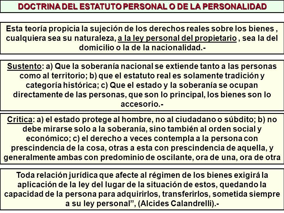 DOCTRINA DEL ESTATUTO PERSONAL O DE LA PERSONALIDAD Esta teoría propicia la sujeción de los derechos reales sobre los bienes, cualquiera sea su natura
