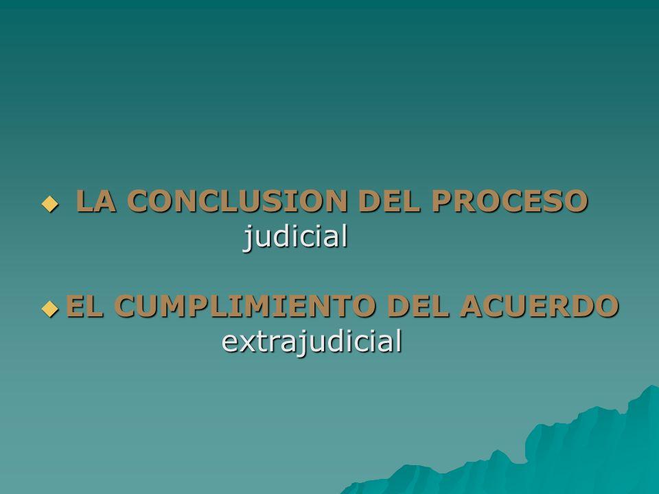 LA CONCLUSION DEL PROCESO LA CONCLUSION DEL PROCESO judicial judicial EL CUMPLIMIENTO DEL ACUERDO EL CUMPLIMIENTO DEL ACUERDO extrajudicial extrajudic