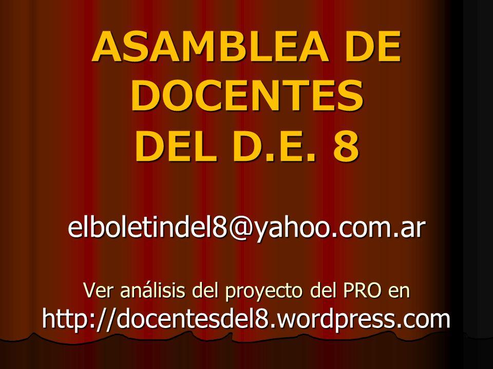 ASAMBLEA DE DOCENTES DEL D.E. 8 elboletindel8@yahoo.com.ar Ver análisis del proyecto del PRO en http://docentesdel8.wordpress.com