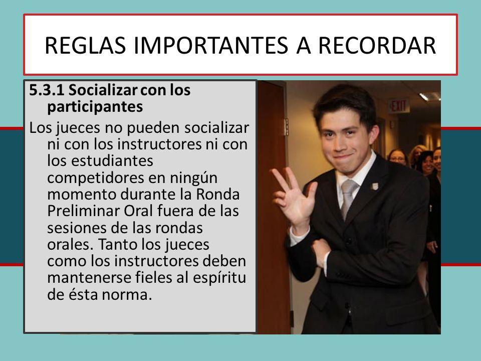 REGLAS IMPORTANTES A RECORDAR 5.3.1 Socializar con los participantes Los jueces no pueden socializar ni con los instructores ni con los estudiantes competidores en ningún momento durante la Ronda Preliminar Oral fuera de las sesiones de las rondas orales.