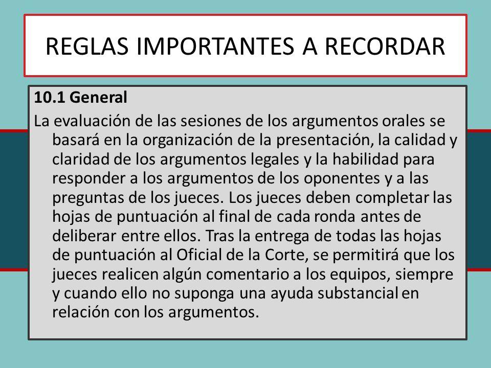 REGLAS IMPORTANTES A RECORDAR 10.1 General La evaluación de las sesiones de los argumentos orales se basará en la organización de la presentación, la calidad y claridad de los argumentos legales y la habilidad para responder a los argumentos de los oponentes y a las preguntas de los jueces.