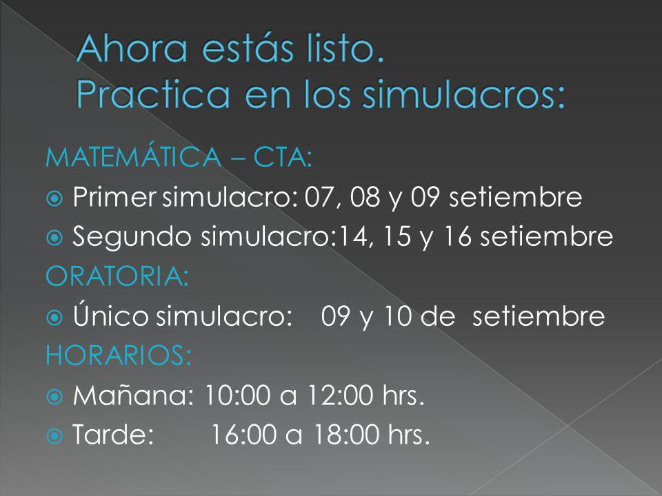 MATEMÁTICA – CTA: Primer simulacro: 07, 08 y 09 setiembre Segundo simulacro:14, 15 y 16 setiembre ORATORIA: Único simulacro: 09 y 10 de setiembre HORARIOS: Mañana: 10:00 a 12:00 hrs.
