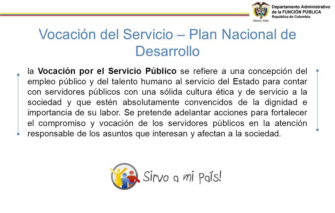 Vocación del Servicio – Plan Nacional de Desarrollo la Vocación por el Servicio Público se refiere a una concepción del empleo público y del talento h