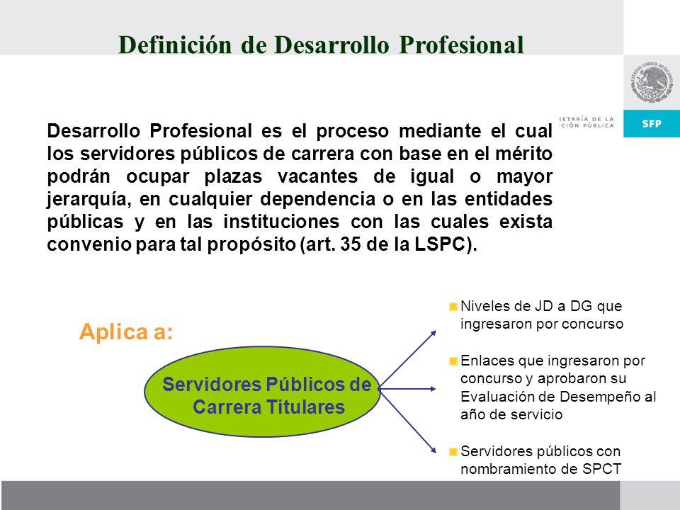 Definición de Desarrollo Profesional Desarrollo Profesional es el proceso mediante el cual los servidores públicos de carrera con base en el mérito po