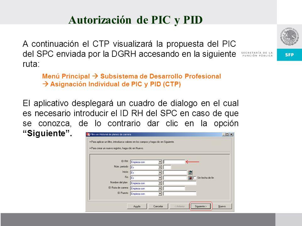 Autorización de PIC y PID A continuación el CTP visualizará la propuesta del PIC del SPC enviada por la DGRH accesando en la siguiente ruta: Menú Prin