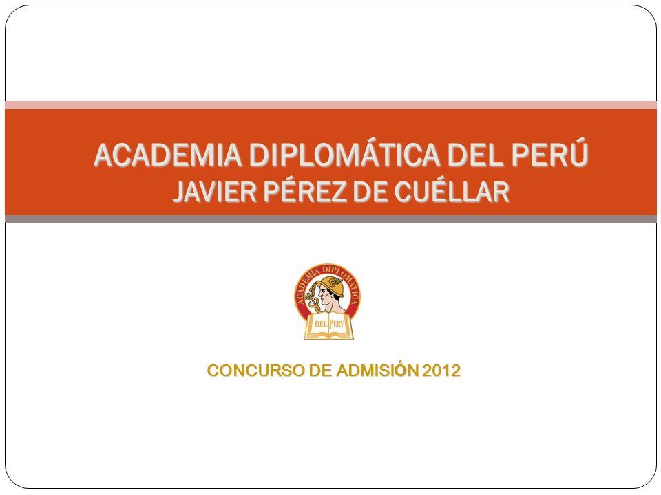 ACADEMIA DIPLOMÁTICA DEL PERÚ JAVIER PÉREZ DE CUÉLLAR CONCURSO DE ADMISI Ó N 2012