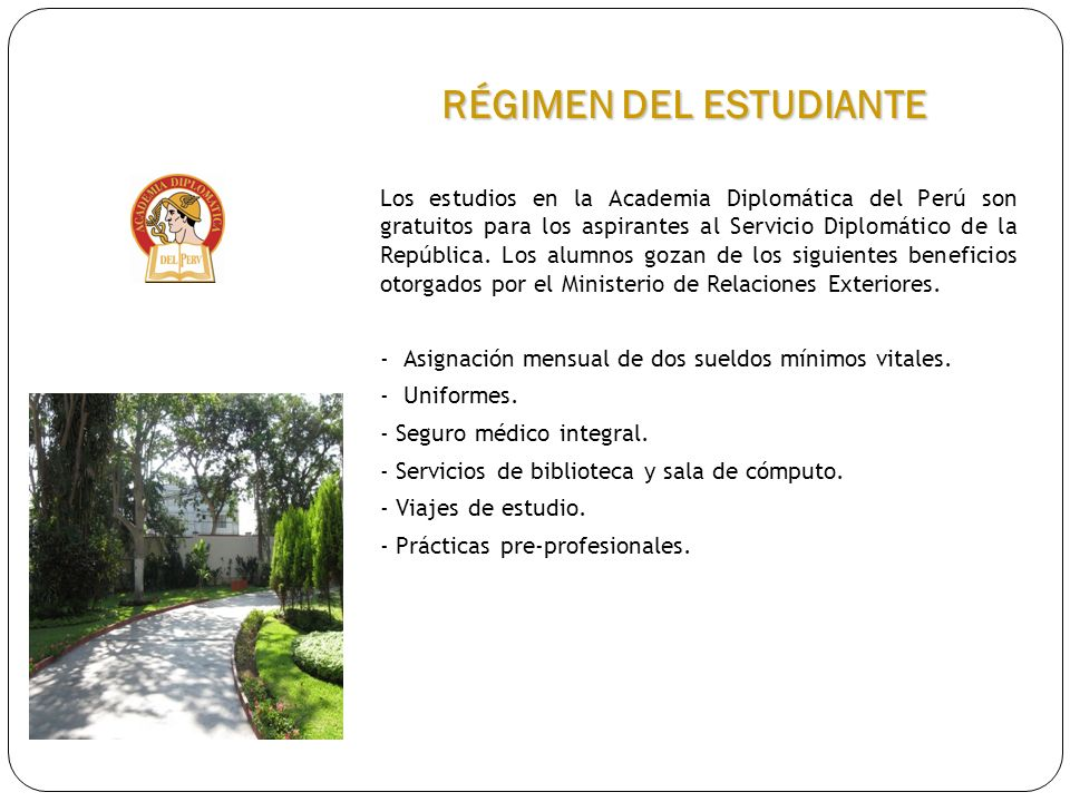 Los estudios en la Academia Diplomática del Perú son gratuitos para los aspirantes al Servicio Diplomático de la República. Los alumnos gozan de los s