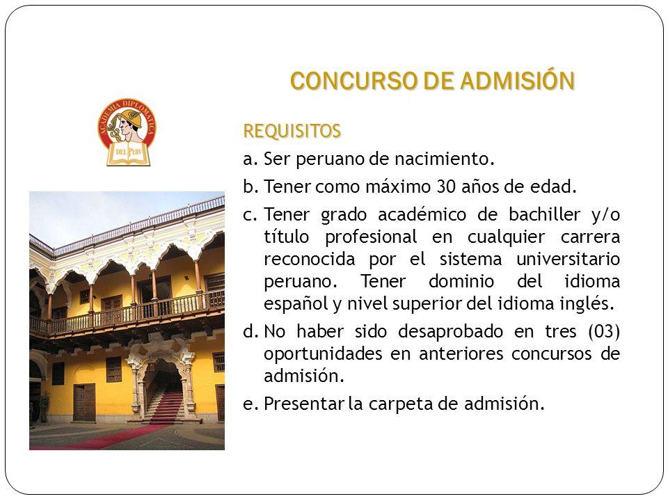 CONCURSO DE ADMISIÓN REQUISITOS a.Ser peruano de nacimiento. b.Tener como máximo 30 años de edad. c.Tener grado académico de bachiller y/o título prof