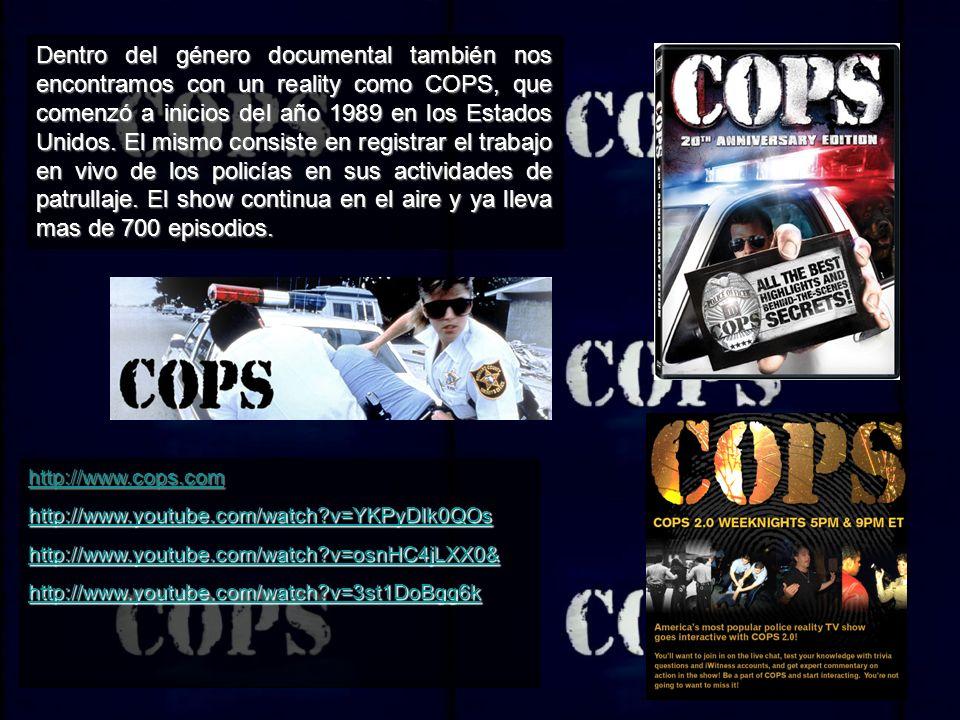 Dentro del género documental también nos encontramos con un reality como COPS, que comenzó a inicios del año 1989 en los Estados Unidos.