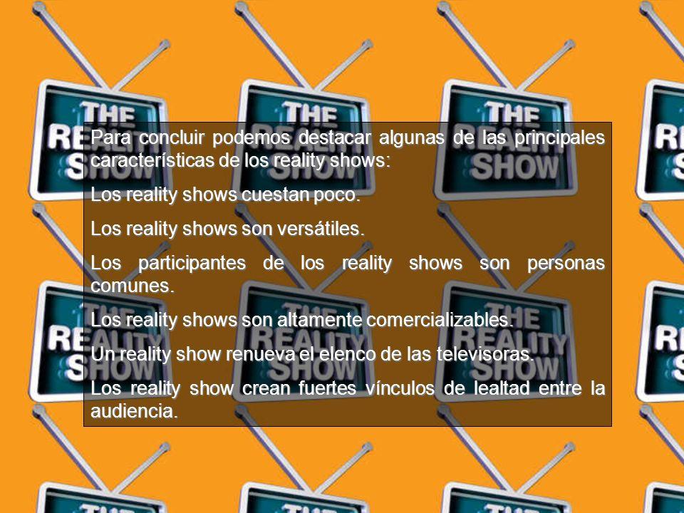 Para concluir podemos destacar algunas de las principales características de los reality shows: Los reality shows cuestan poco.