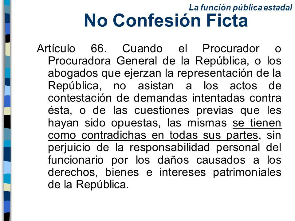 No Confesión Ficta Artículo 66. Cuando el Procurador o Procuradora General de la República, o los abogados que ejerzan la representación de la Repúbli