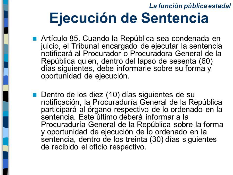 Ejecución de Sentencia Artículo 85. Cuando la República sea condenada en juicio, el Tribunal encargado de ejecutar la sentencia notificará al Procurad
