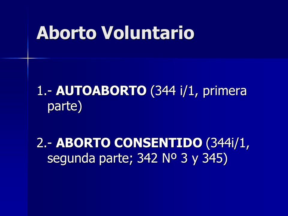 Aborto Voluntario 1.- AUTOABORTO (344 i/1, primera parte) 2.- ABORTO CONSENTIDO (344i/1, segunda parte; 342 Nº 3 y 345)