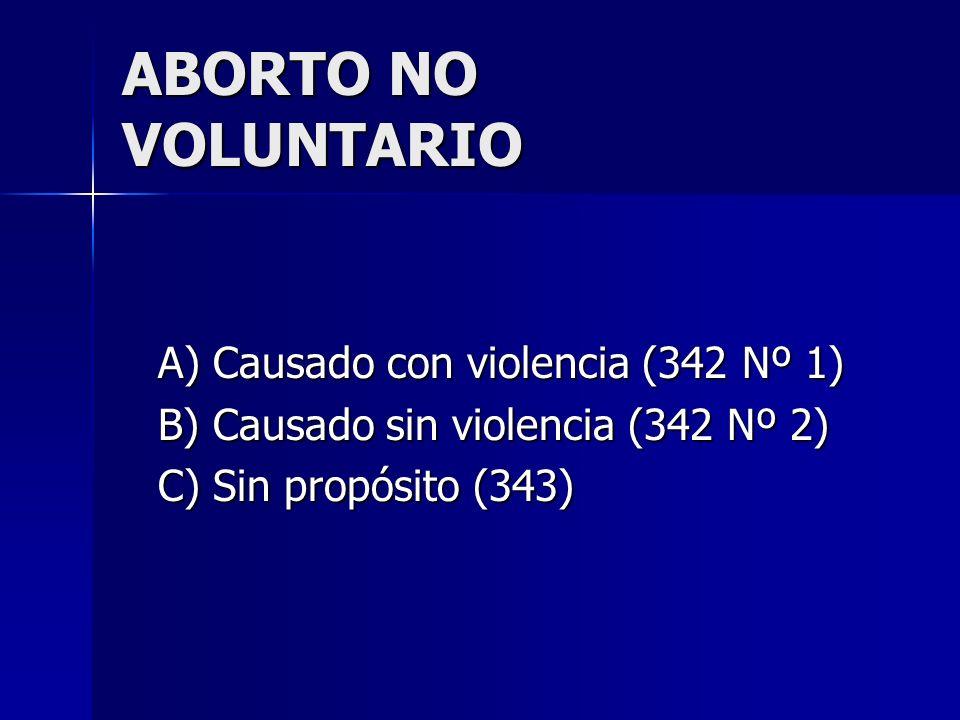 ABORTO NO VOLUNTARIO A) Causado con violencia (342 Nº 1) B) Causado sin violencia (342 Nº 2) C) Sin propósito (343)