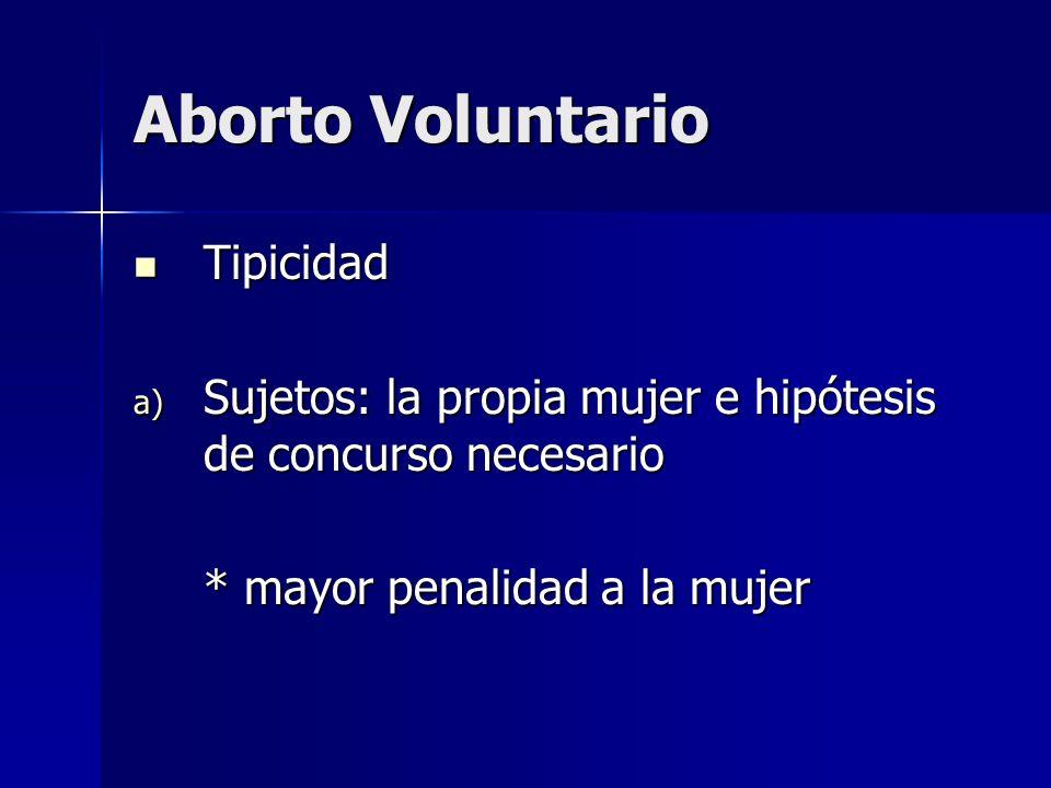 Aborto Voluntario Tipicidad Tipicidad a) Sujetos: la propia mujer e hipótesis de concurso necesario * mayor penalidad a la mujer