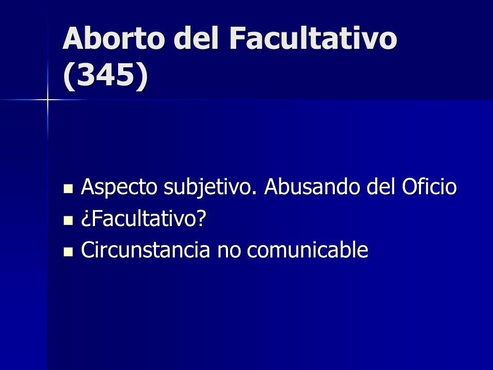 Aborto del Facultativo (345) Aspecto subjetivo. Abusando del Oficio Aspecto subjetivo. Abusando del Oficio ¿Facultativo? ¿Facultativo? Circunstancia n