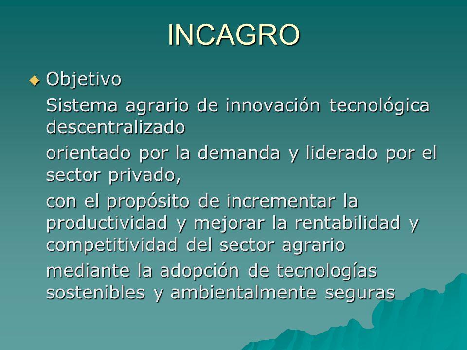 INCAGRO Objetivo Objetivo Sistema agrario de innovación tecnológica descentralizado orientado por la demanda y liderado por el sector privado, con el propósito de incrementar la productividad y mejorar la rentabilidad y competitividad del sector agrario mediante la adopción de tecnologías sostenibles y ambientalmente seguras