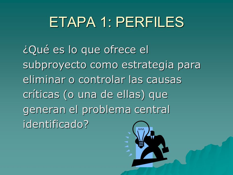 ETAPA 1: PERFILES ¿Qué es lo que ofrece el subproyecto como estrategia para eliminar o controlar las causas críticas (o una de ellas) que generan el problema central identificado.