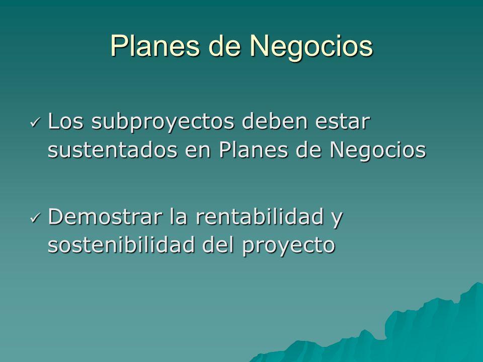 Planes de Negocios Los subproyectos deben estar sustentados en Planes de Negocios Los subproyectos deben estar sustentados en Planes de Negocios Demostrar la rentabilidad y sostenibilidad del proyecto Demostrar la rentabilidad y sostenibilidad del proyecto