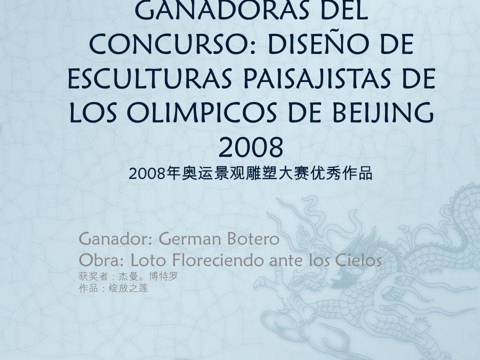 EXIBICIÓN DE PIEZAS GANADORAS DEL CONCURSO: DISEÑO DE ESCULTURAS PAISAJISTAS DE LOS OLIMPICOS DE BEIJING 2008 2008 Ganador: German Botero Obra: Loto F