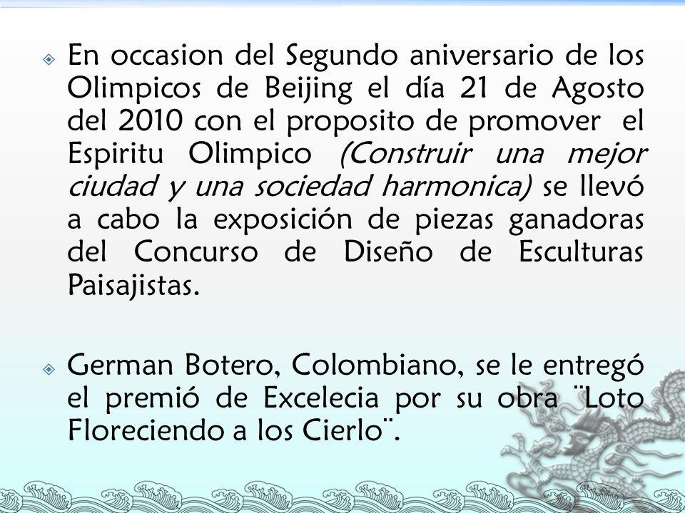 En occasion del Segundo aniversario de los Olimpicos de Beijing el día 21 de Agosto del 2010 con el proposito de promover el Espiritu Olimpico (Construir una mejor ciudad y una sociedad harmonica) se llevó a cabo la exposición de piezas ganadoras del Concurso de Diseño de Esculturas Paisajistas.